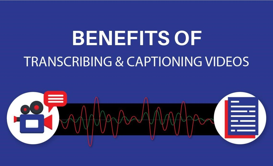 Benefits of Transcribing & Captioning Videos
